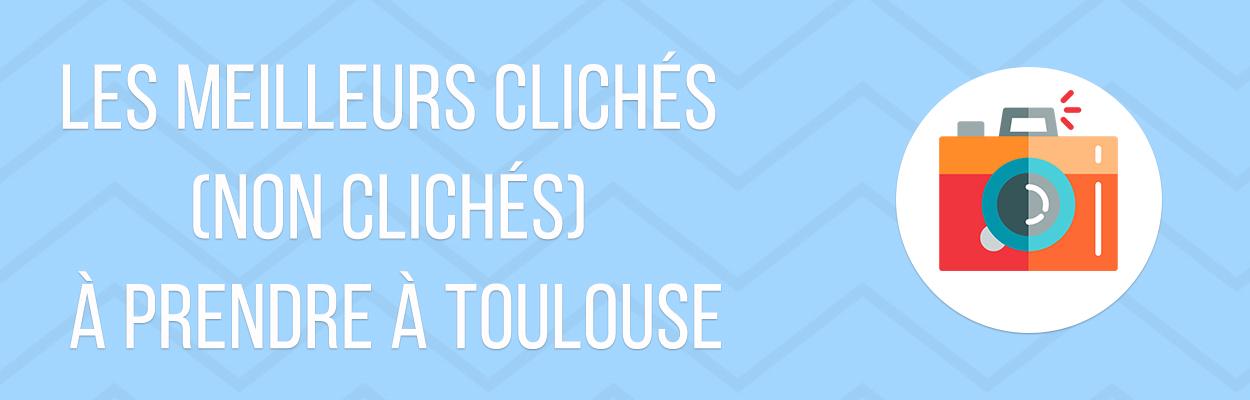 LES MEILLEURS CLICHÉS (NON CLICHÉS) À PRENDRE À TOULOUSE