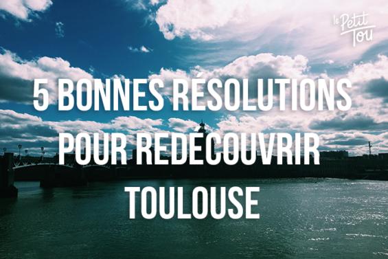 LES 5 BONNES RÉSOLUTIONS POUR REDÉCOUVRIR TOULOUSE