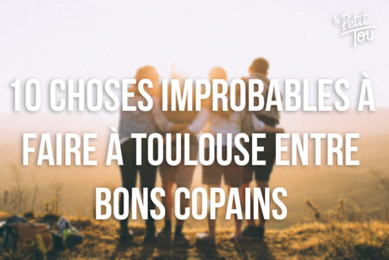 10 CHOSES IMPROBABLES À FAIRE À TOULOUSE ENTRE BONS COPAINS